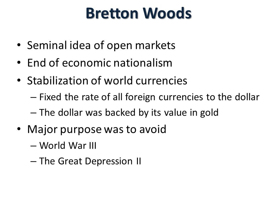 Bretton Woods Seminal idea of open markets End of economic nationalism Stabilization of world currencies – Fixed the rate of all foreign currencies to the dollar – The dollar was backed by its value in gold Major purpose was to avoid – World War III – The Great Depression II