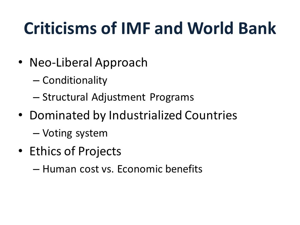 Criticisms of IMF and World Bank Neo-Liberal Approach – Conditionality – Structural Adjustment Programs Dominated by Industrialized Countries – Voting system Ethics of Projects – Human cost vs.
