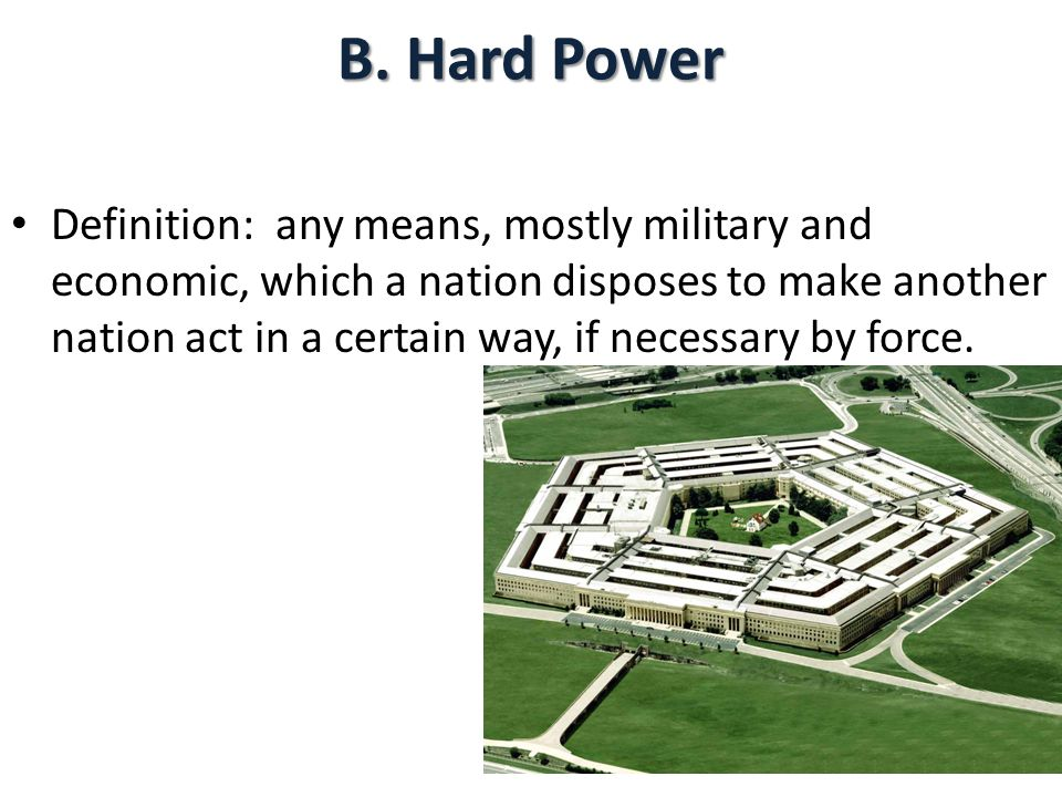 B. Hard Power Definition: any means, mostly military and economic, which a nation disposes to make another nation act in a certain way, if necessary b