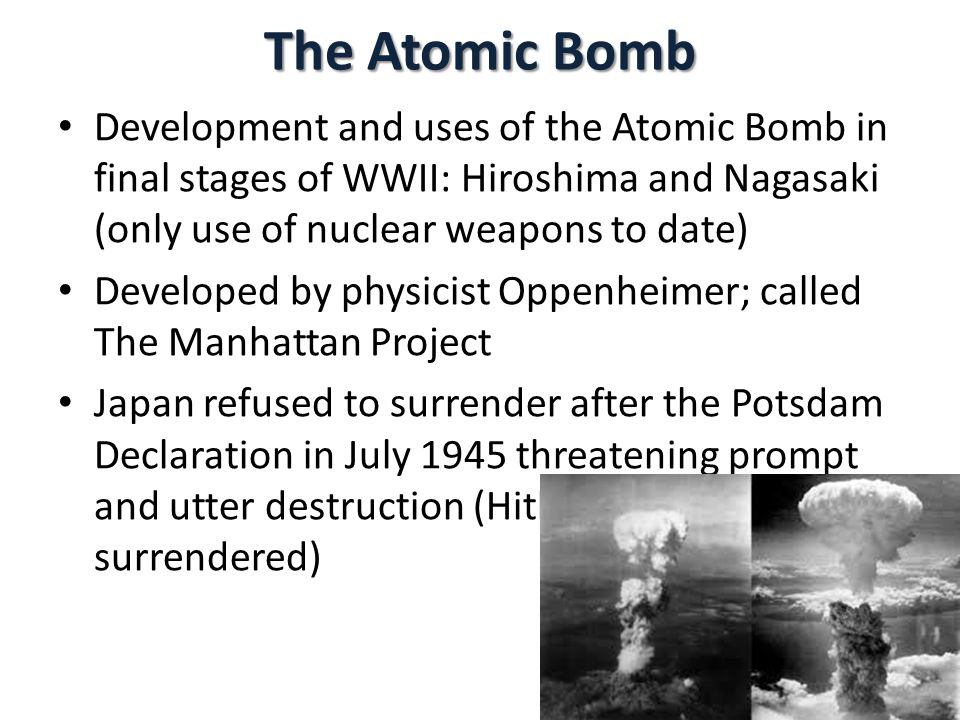 The Atomic Bomb Development and uses of the Atomic Bomb in final stages of WWII: Hiroshima and Nagasaki (only use of nuclear weapons to date) Developed by physicist Oppenheimer; called The Manhattan Project Japan refused to surrender after the Potsdam Declaration in July 1945 threatening prompt and utter destruction (Hitler had already surrendered)