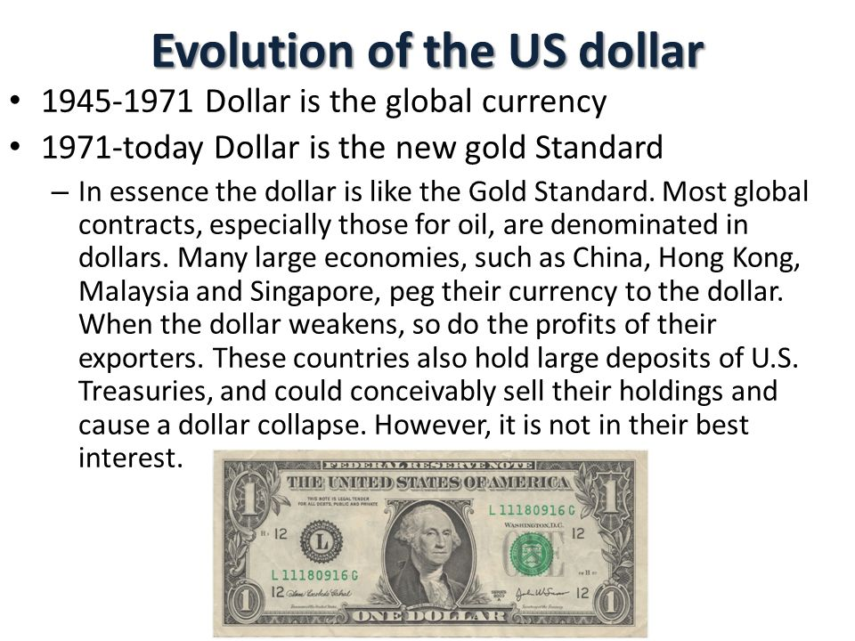 Evolution of the US dollar 1945-1971 Dollar is the global currency 1971-today Dollar is the new gold Standard – In essence the dollar is like the Gold Standard.