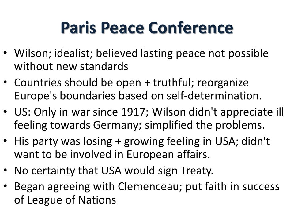 Paris Peace Conference Wilson; idealist; believed lasting peace not possible without new standards Countries should be open + truthful; reorganize Europe s boundaries based on self-determination.
