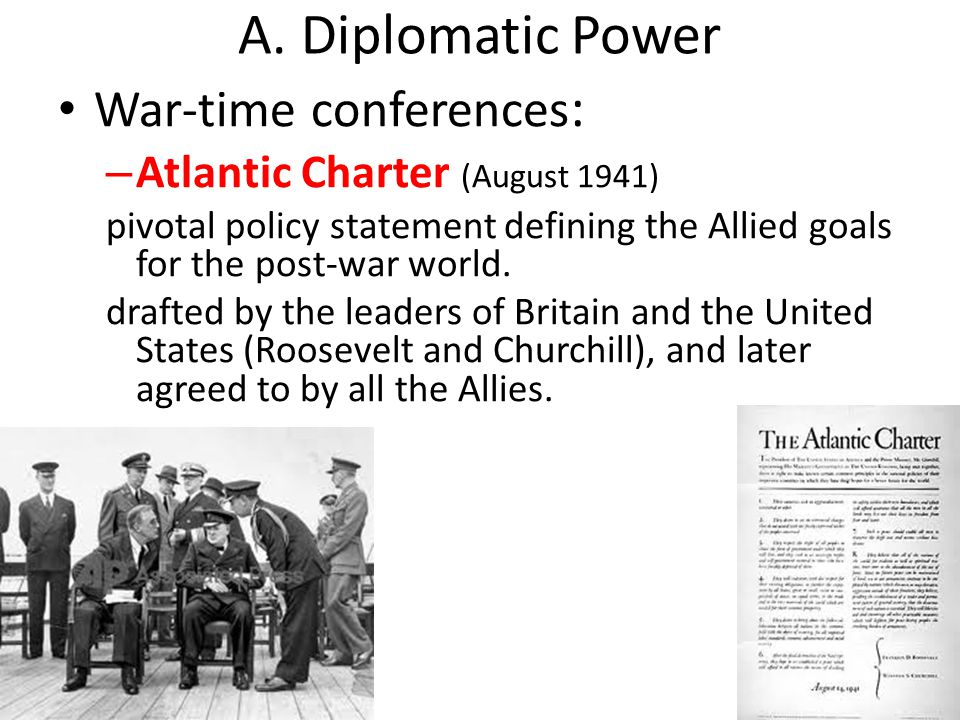 A. Diplomatic Power War-time conferences : – Atlantic Charter (August 1941) pivotal policy statement defining the Allied goals for the post-war world.