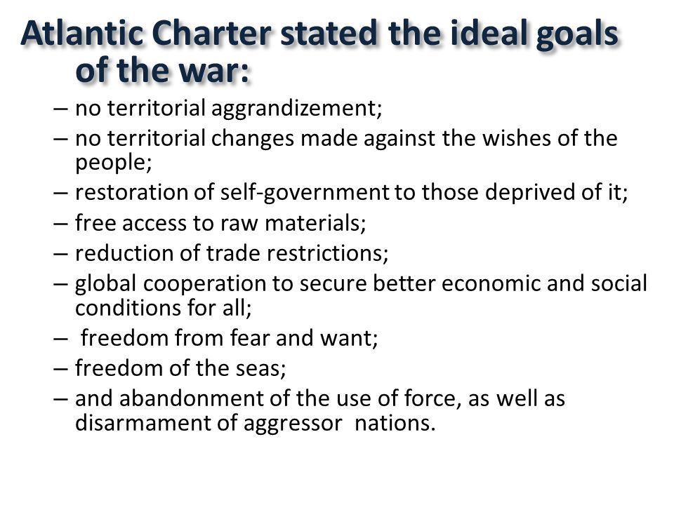 Atlantic Charter stated the ideal goals of the war: – no territorial aggrandizement; – no territorial changes made against the wishes of the people; – restoration of self-government to those deprived of it; – free access to raw materials; – reduction of trade restrictions; – global cooperation to secure better economic and social conditions for all; – freedom from fear and want; – freedom of the seas; – and abandonment of the use of force, as well as disarmament of aggressor nations.