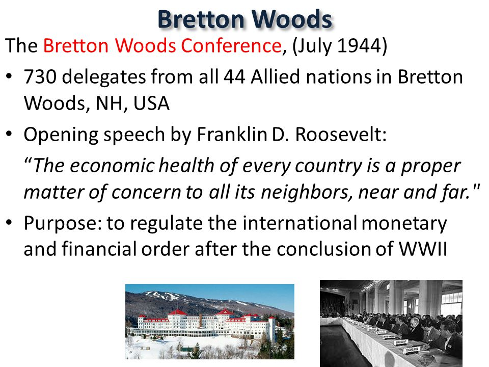 The Bretton Woods Conference, (July 1944) 730 delegates from all 44 Allied nations in Bretton Woods, NH, USA Opening speech by Franklin D.
