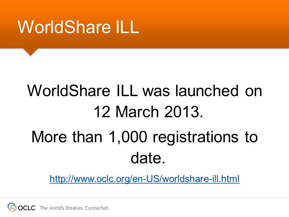 The world's libraries. Connected. WorldShare ILL was launched on 12 March 2013. More than 1,000 registrations to date. http://www.oclc.org/en-US/world