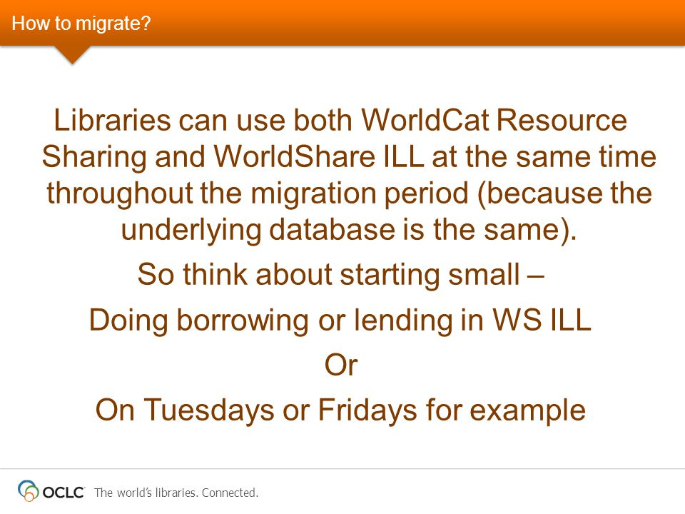 The world's libraries. Connected. How to migrate? Libraries can use both WorldCat Resource Sharing and WorldShare ILL at the same time throughout the