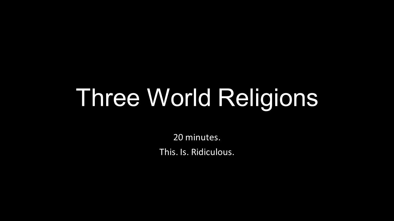 Three World Religions 20 minutes. This. Is. Ridiculous.