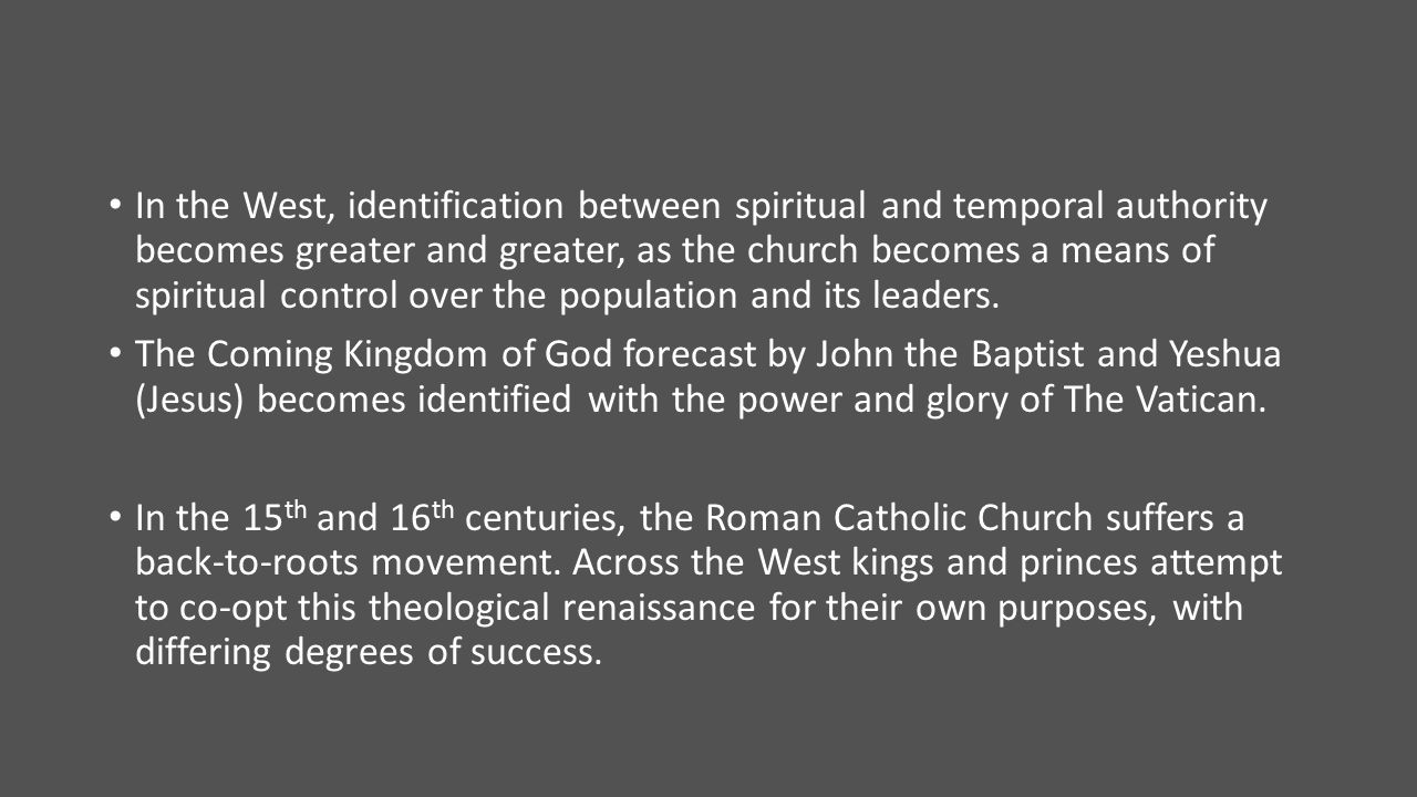 In the West, identification between spiritual and temporal authority becomes greater and greater, as the church becomes a means of spiritual control over the population and its leaders.
