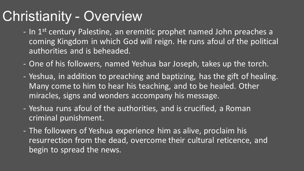 Christianity - Overview -In 1 st century Palestine, an eremitic prophet named John preaches a coming Kingdom in which God will reign.