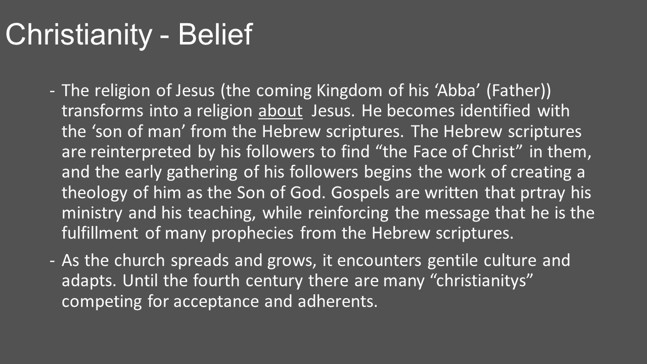 Christianity - Belief -The religion of Jesus (the coming Kingdom of his 'Abba' (Father)) transforms into a religion about Jesus.