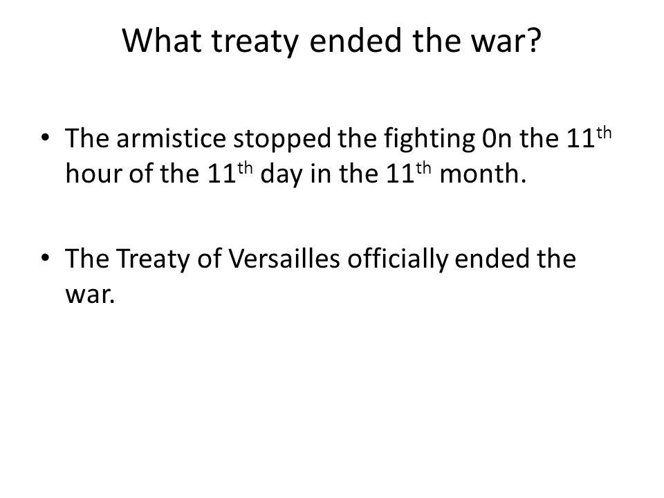 What treaty ended the war? The armistice stopped the fighting 0n the 11 th hour of the 11 th day in the 11 th month. The Treaty of Versailles official
