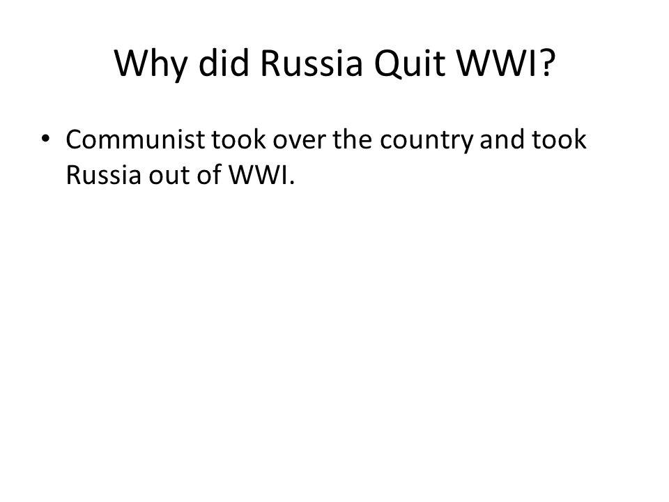 Why did Russia Quit WWI? Communist took over the country and took Russia out of WWI.