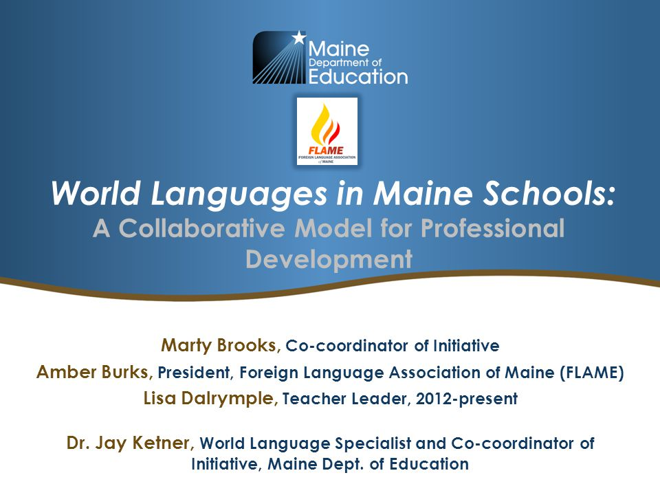 World Languages in Maine Schools: A Collaborative Model for Professional Development Marty Brooks, Co-coordinator of Initiative Amber Burks, President, Foreign Language Association of Maine (FLAME) Lisa Dalrymple, Teacher Leader, 2012-present Dr.