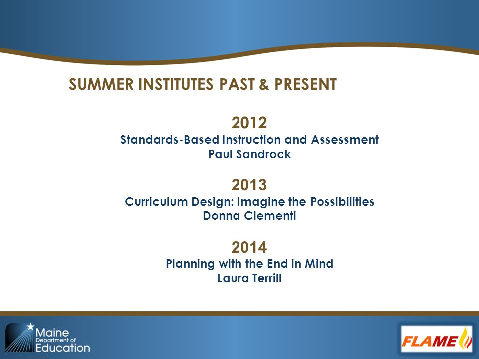 SUMMER INSTITUTES PAST & PRESENT 2012 Standards-Based Instruction and Assessment Paul Sandrock 2013 Curriculum Design: Imagine the Possibilities Donna Clementi 2014 Planning with the End in Mind Laura Terrill