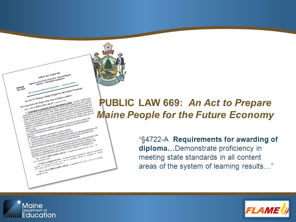 PUBLIC LAW 669: An Act to Prepare Maine People for the Future Economy §4722-A Requirements for awarding of diploma…Demonstrate proficiency in meeting state standards in all content areas of the system of learning results…