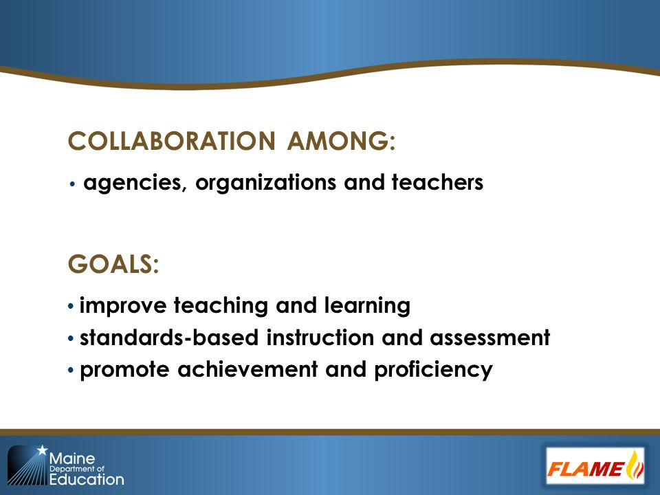 COLLABORATION AMONG: agencies, organizations and teachers GOALS: improve teaching and learning standards-based instruction and assessment promote achievement and proficiency