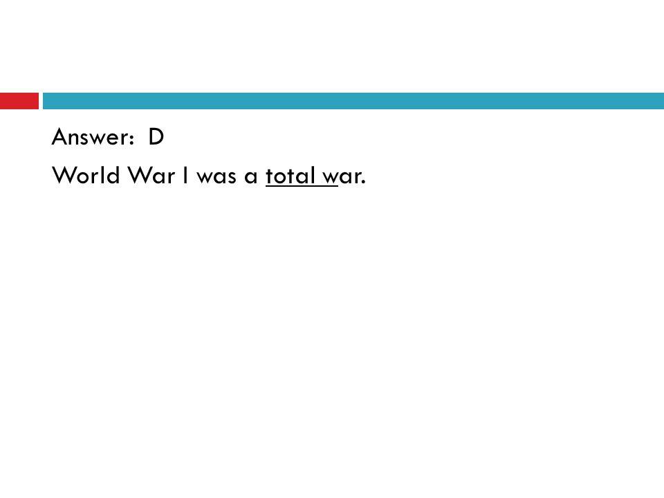 Answer: D World War I was a total war.