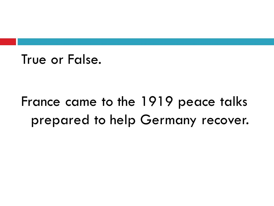 True or False. France came to the 1919 peace talks prepared to help Germany recover.