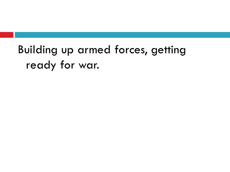 Building up armed forces, getting ready for war.