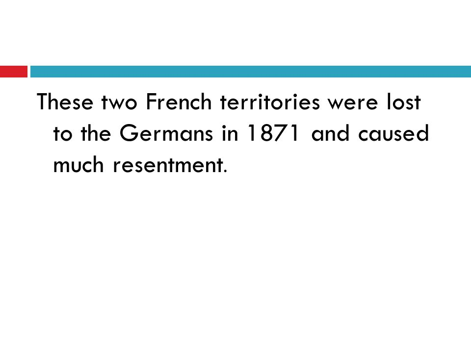 These two French territories were lost to the Germans in 1871 and caused much resentment.