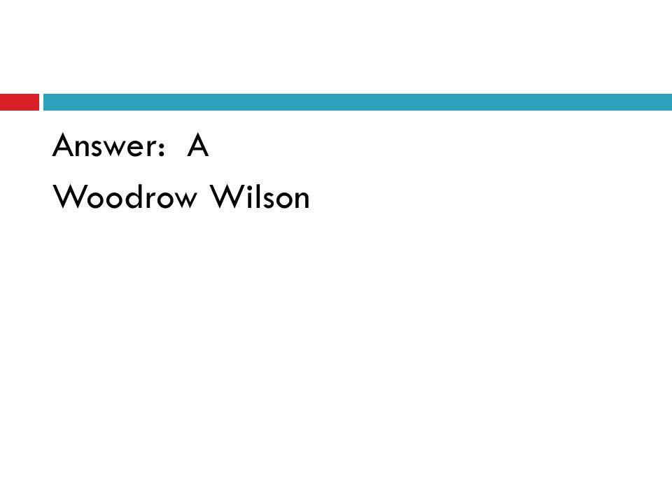 Answer: A Woodrow Wilson