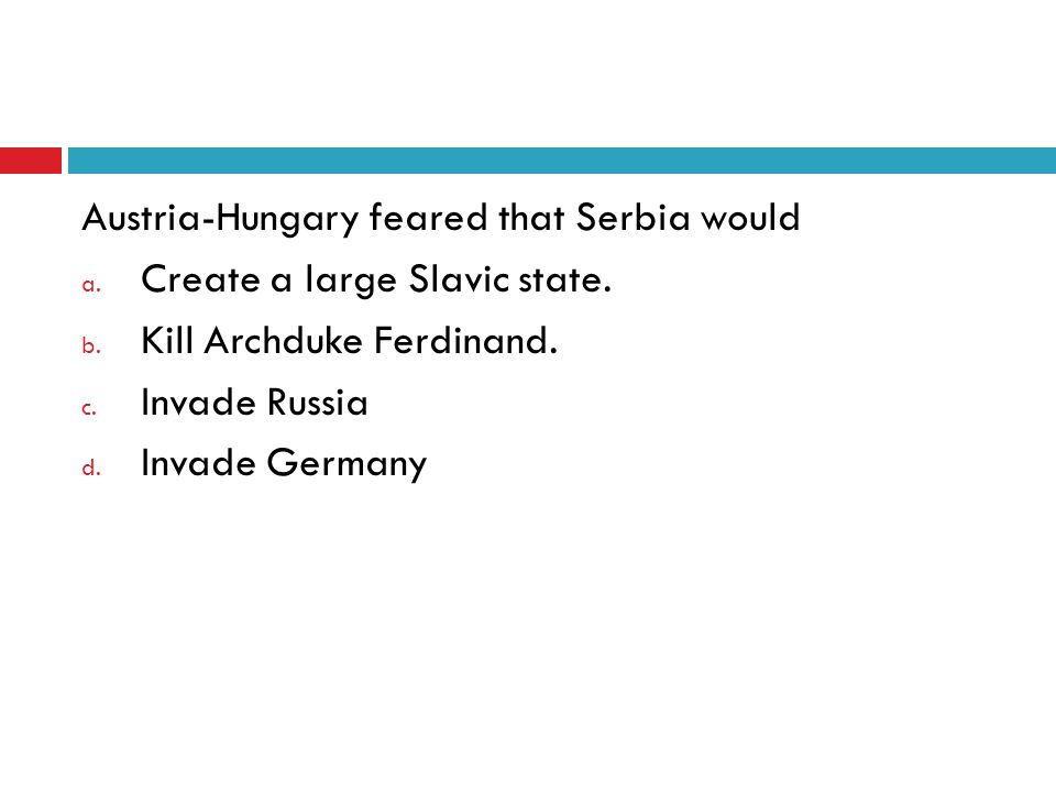 Austria-Hungary feared that Serbia would a.Create a large Slavic state.