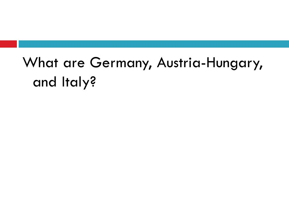 What are Germany, Austria-Hungary, and Italy?