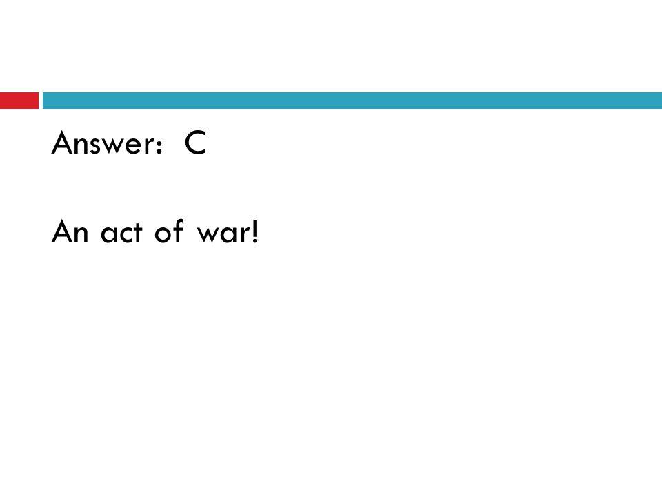 Answer: C An act of war!