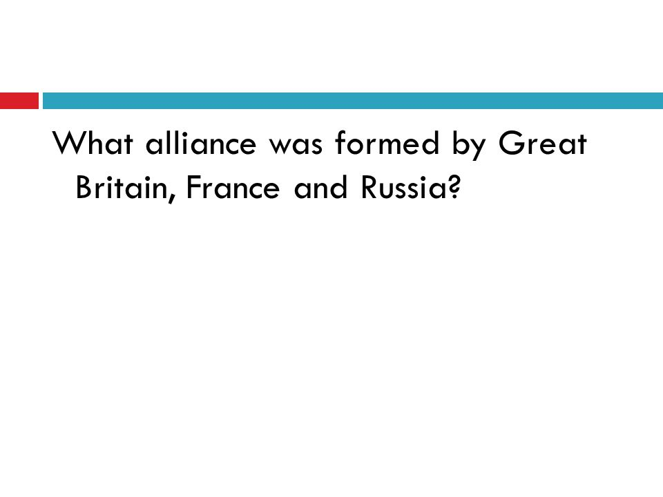 What alliance was formed by Great Britain, France and Russia?