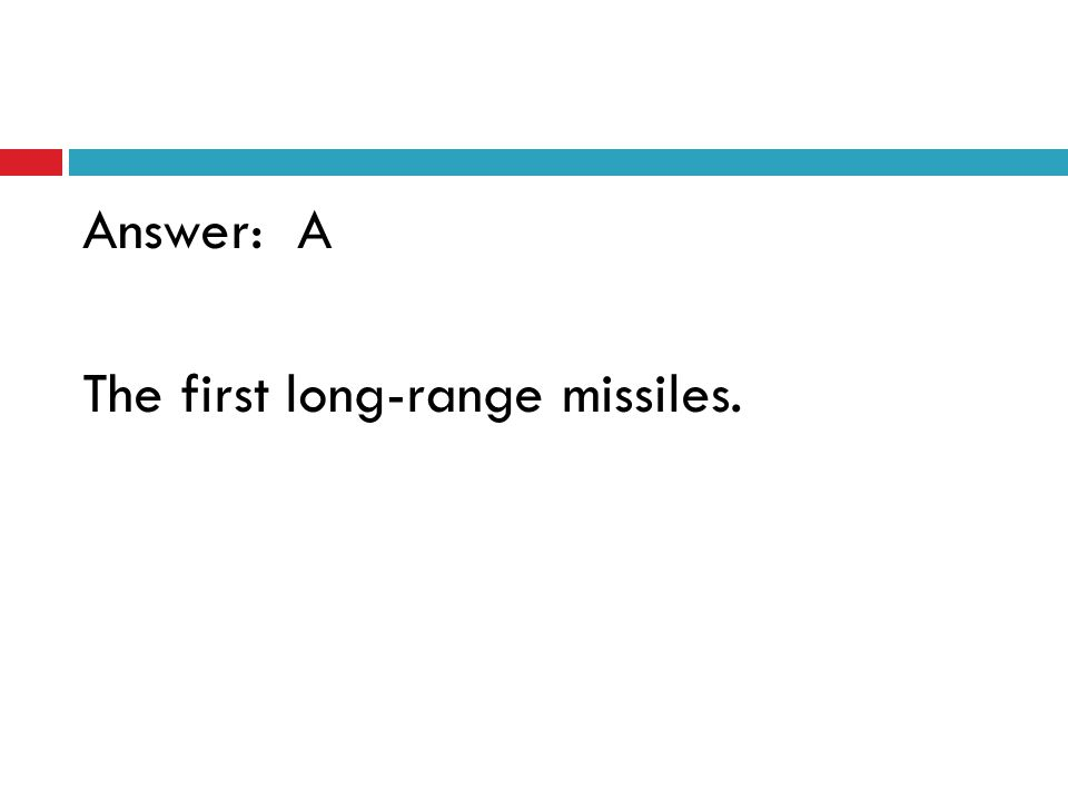 Answer: A The first long-range missiles.