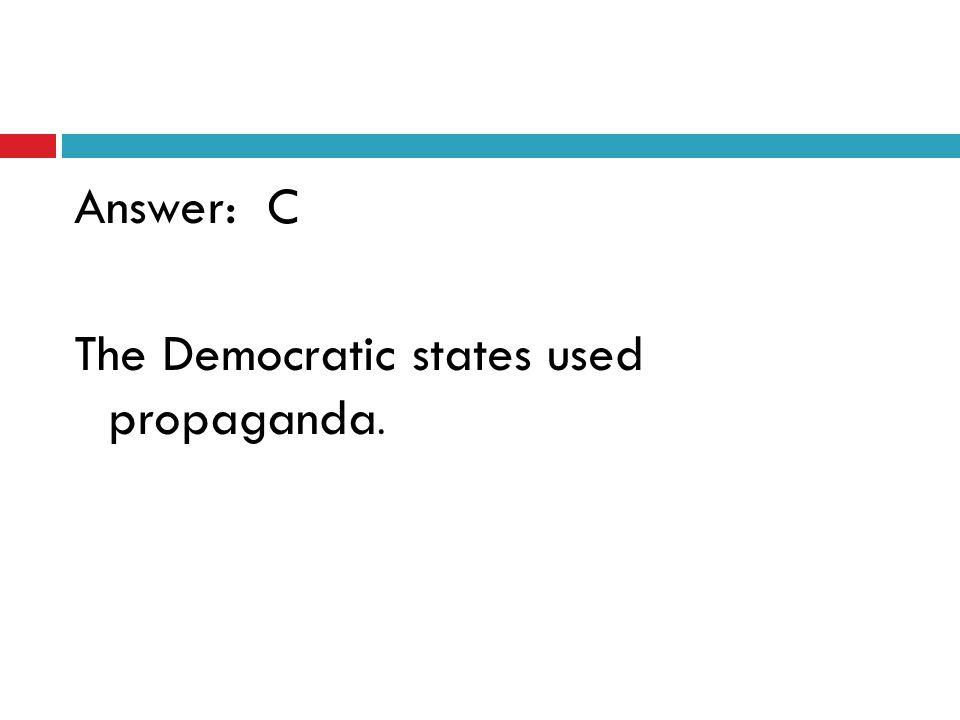 Answer: C The Democratic states used propaganda.