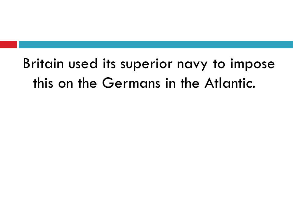 Britain used its superior navy to impose this on the Germans in the Atlantic.