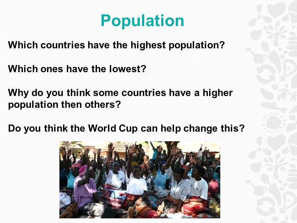 Population Which countries have the highest population? Which ones have the lowest? Why do you think some countries have a higher population then othe