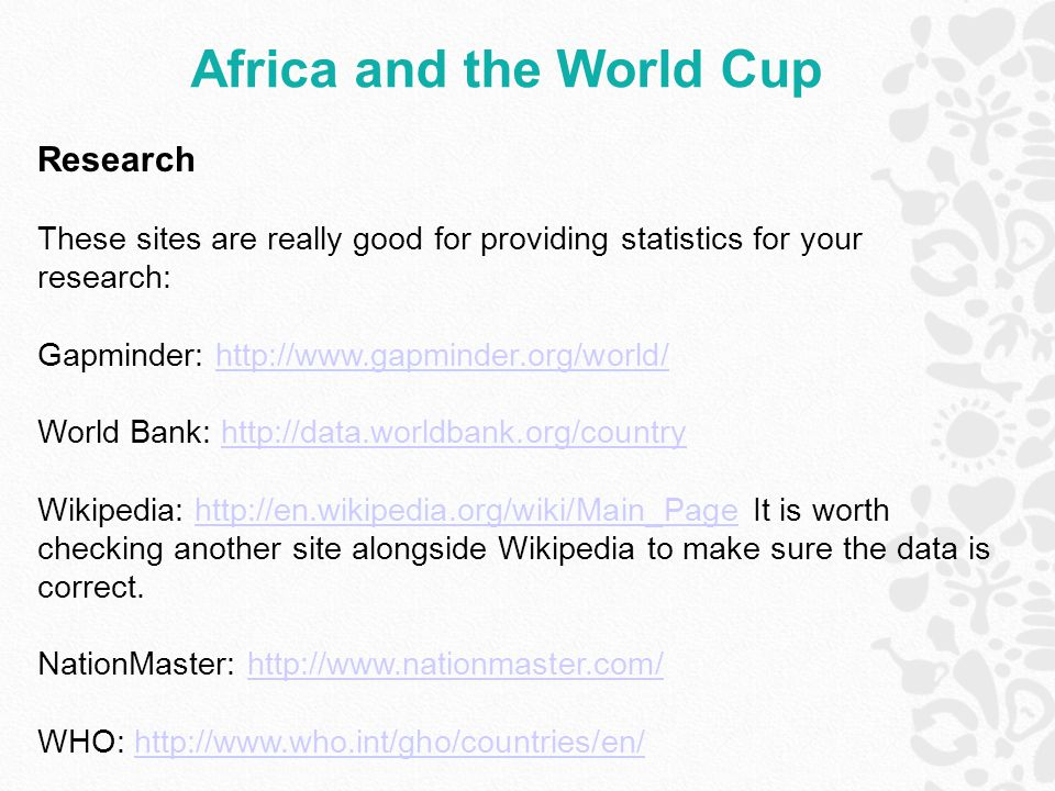 Africa and the World Cup Research These sites are really good for providing statistics for your research: Gapminder: http://www.gapminder.org/world/ht