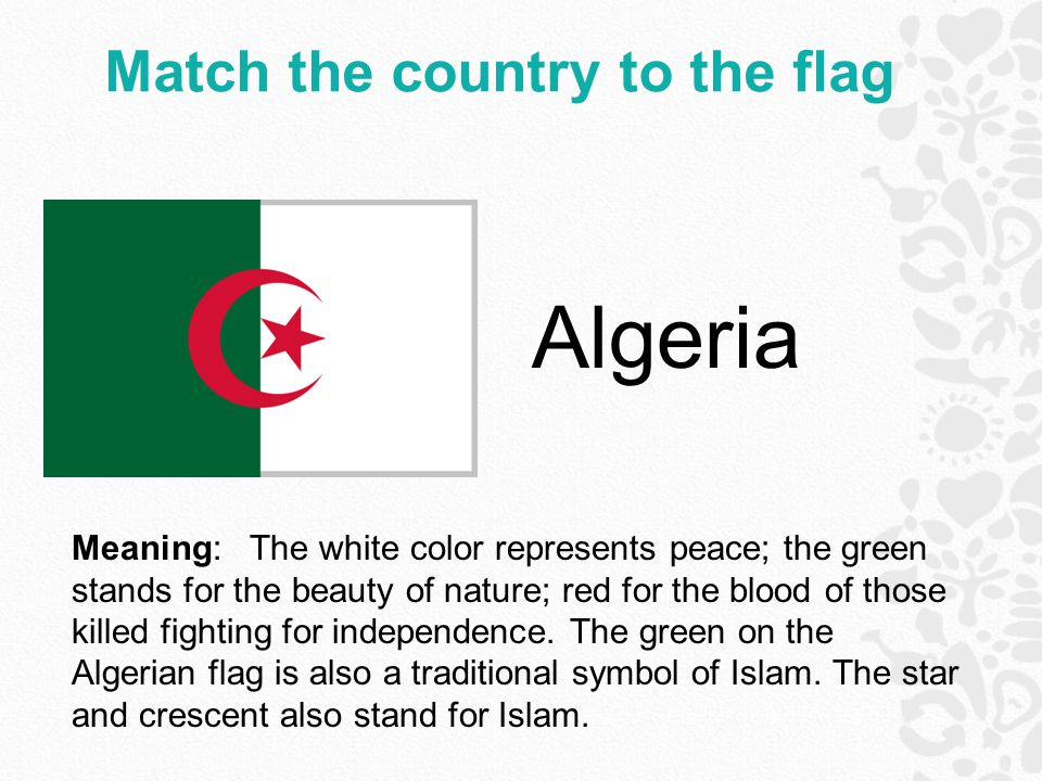 Match the country to the flag Algeria Meaning: The white color represents peace; the green stands for the beauty of nature; red for the blood of those killed fighting for independence.