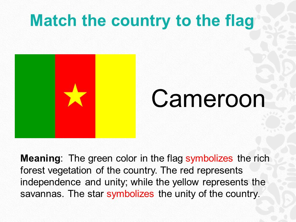 Match the country to the flag Cameroon Meaning: The green color in the flag symbolizes the rich forest vegetation of the country.