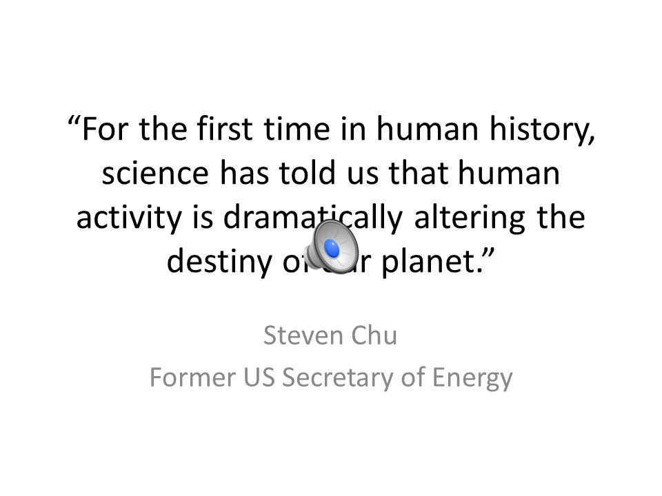 For the first time in human history, science has told us that human activity is dramatically altering the destiny of our planet. Steven Chu Former US Secretary of Energy