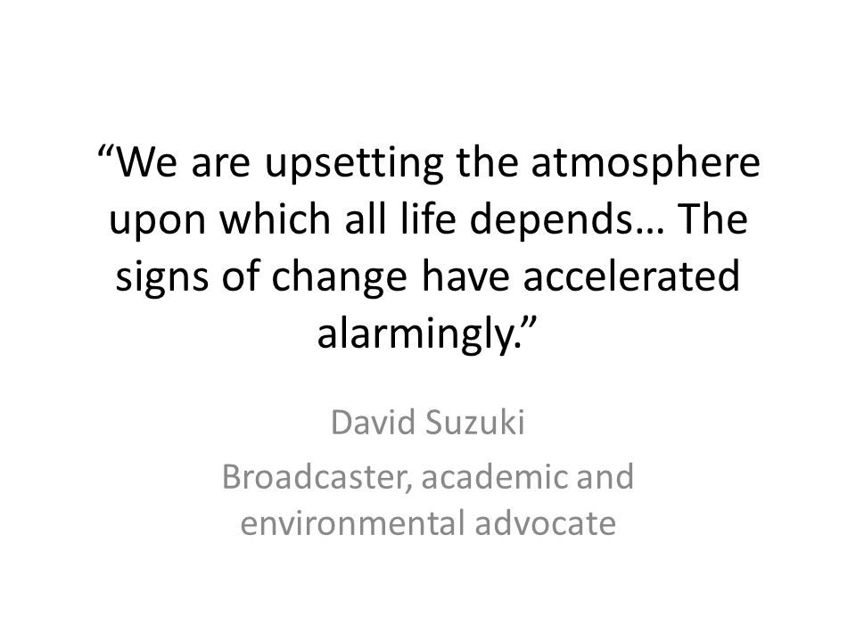 We are upsetting the atmosphere upon which all life depends… The signs of change have accelerated alarmingly. David Suzuki Broadcaster, academic and environmental advocate