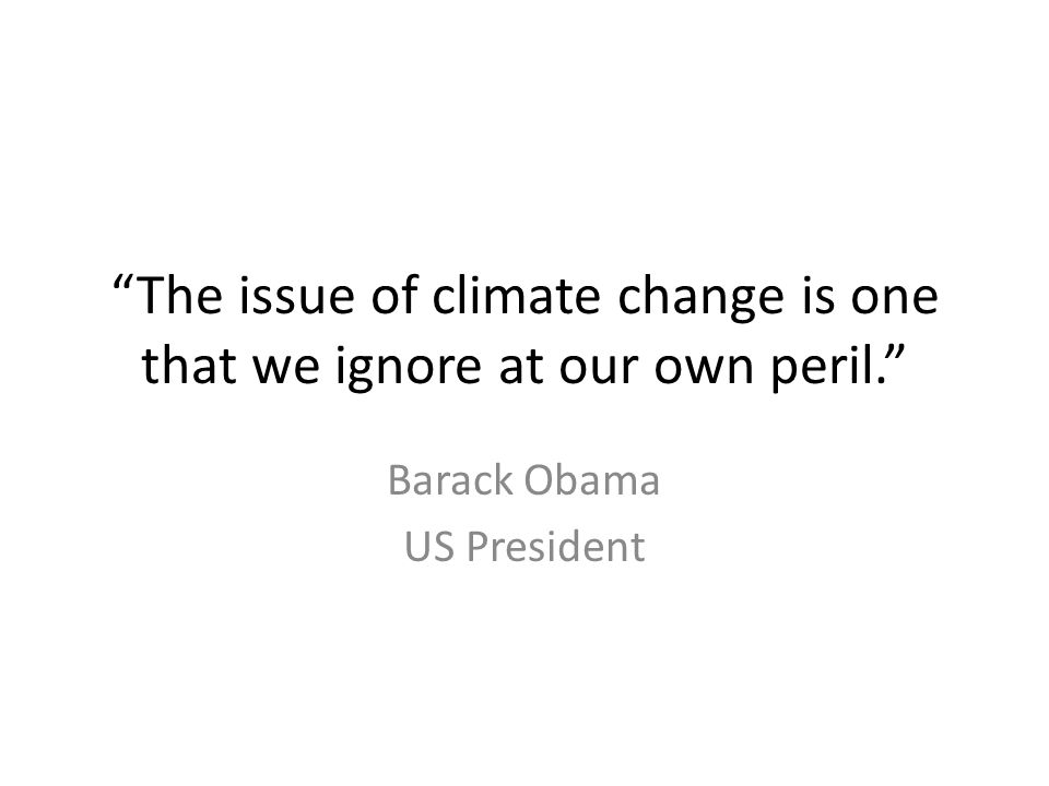 The issue of climate change is one that we ignore at our own peril. Barack Obama US President