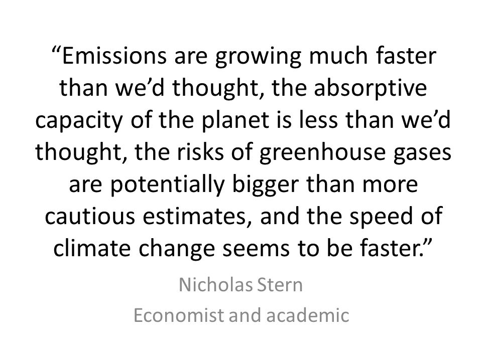 Emissions are growing much faster than we'd thought, the absorptive capacity of the planet is less than we'd thought, the risks of greenhouse gases are potentially bigger than more cautious estimates, and the speed of climate change seems to be faster. Nicholas Stern Economist and academic
