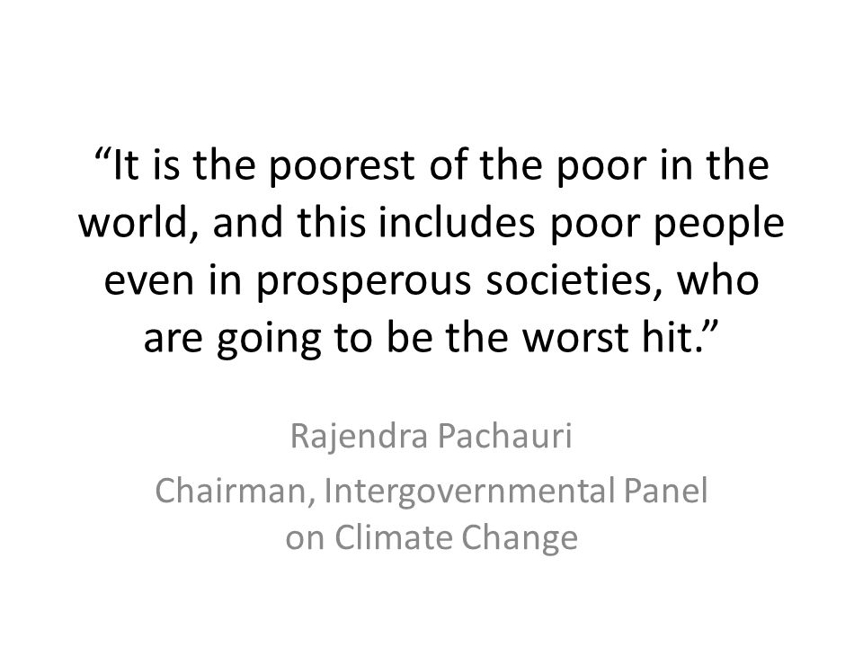 It is the poorest of the poor in the world, and this includes poor people even in prosperous societies, who are going to be the worst hit. Rajendra Pachauri Chairman, Intergovernmental Panel on Climate Change