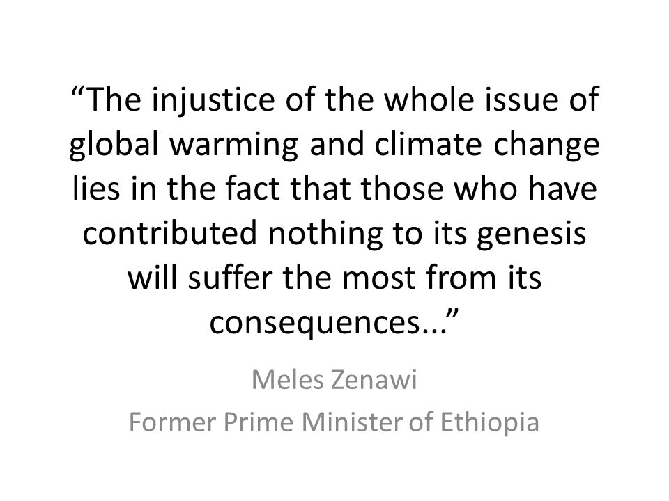 The injustice of the whole issue of global warming and climate change lies in the fact that those who have contributed nothing to its genesis will suffer the most from its consequences... Meles Zenawi Former Prime Minister of Ethiopia