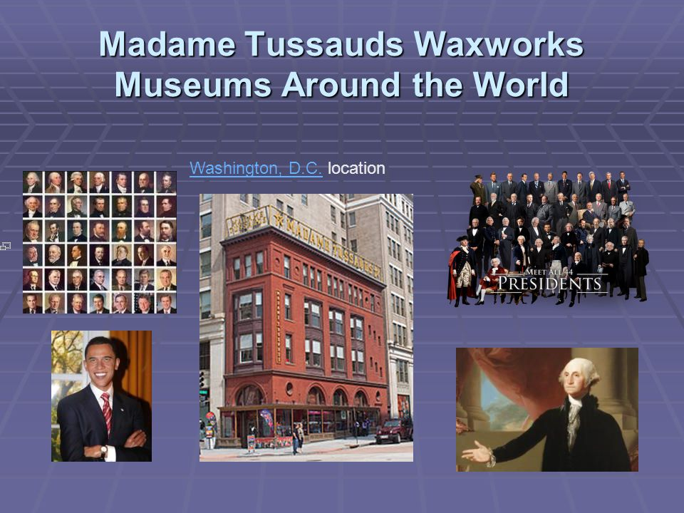Madame Tussauds Waxworks Museums Around the World Washington, D.C.Washington, D.C. location