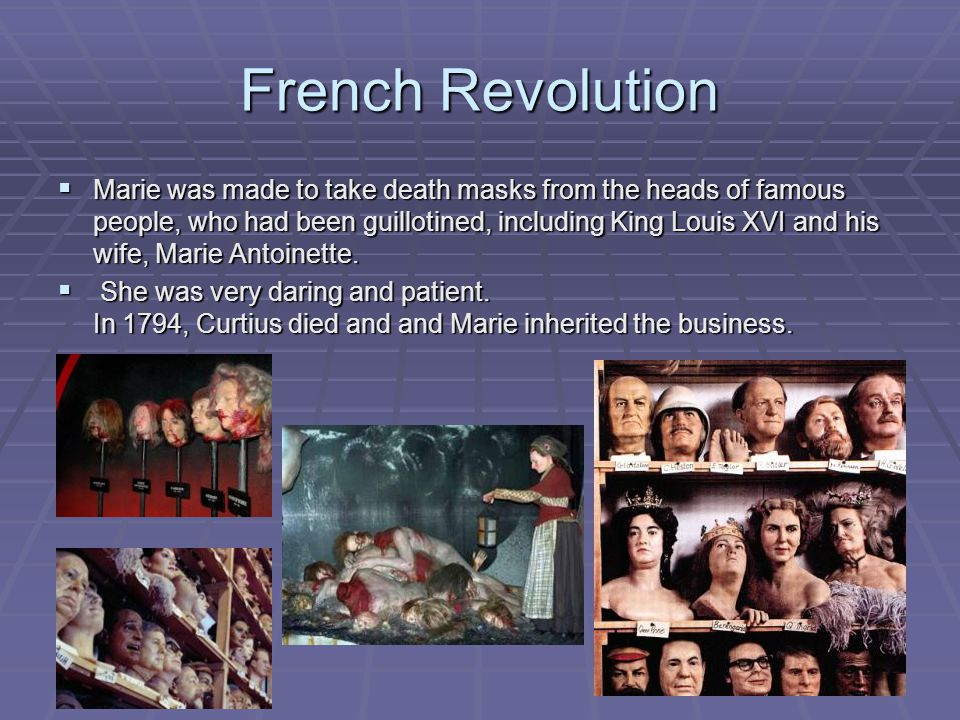 French Revolution  Marie was made to take death masks from the heads of famous people, who had been guillotined, including King Louis XVI and his wife, Marie Antoinette.