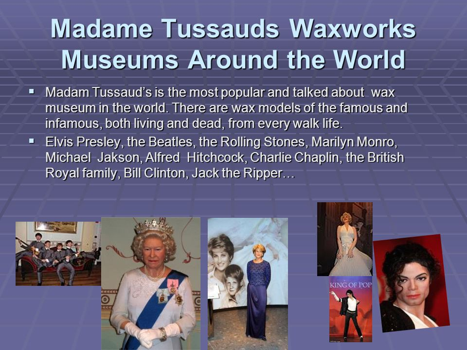 Madame Tussauds Waxworks Museums Around the World  Madam Tussaud's is the most popular and talked about wax museum in the world.