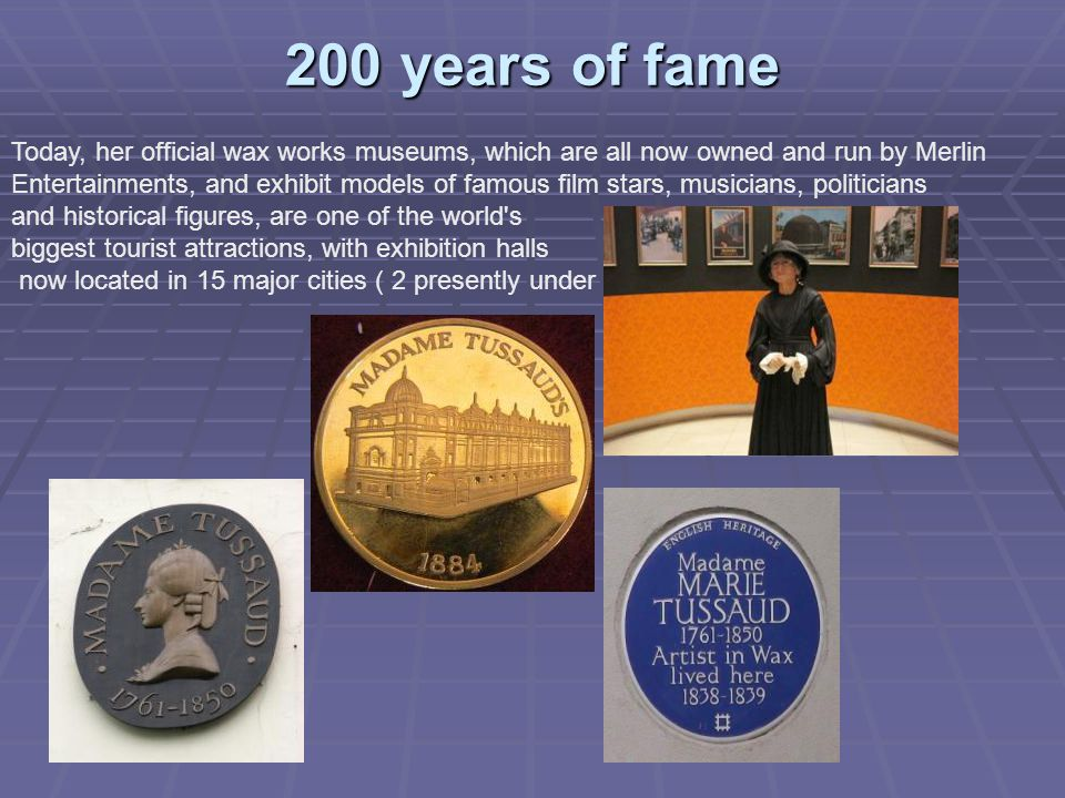 200 years of fame Today, her official wax works museums, which are all now owned and run by Merlin Entertainments, and exhibit models of famous film stars, musicians, politicians and historical figures, are one of the world s biggest tourist attractions, with exhibition halls now located in 15 major cities ( 2 presently under