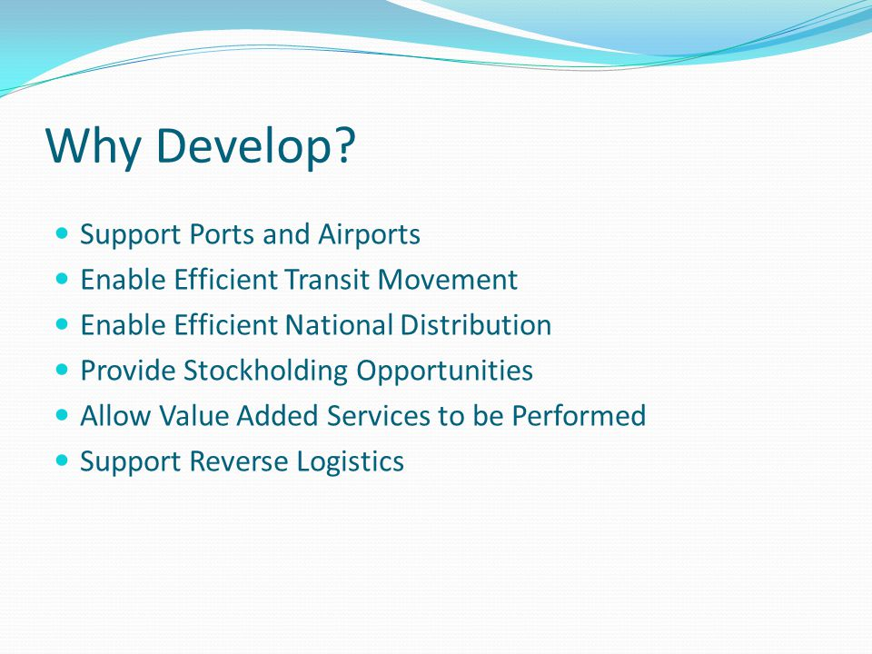 Why Develop? Support Ports and Airports Enable Efficient Transit Movement Enable Efficient National Distribution Provide Stockholding Opportunities Al