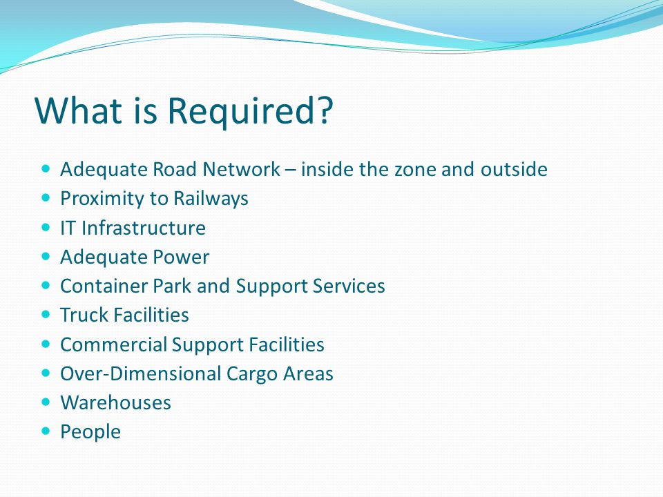 What is Required? Adequate Road Network – inside the zone and outside Proximity to Railways IT Infrastructure Adequate Power Container Park and Suppor