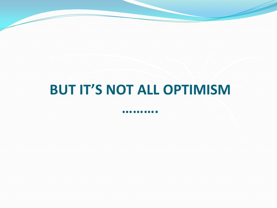 BUT IT'S NOT ALL OPTIMISM ……….